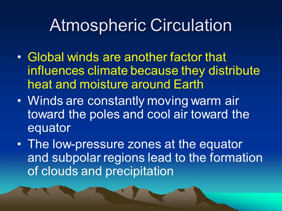 Atmospheric Circulation Global winds are another factor that influences climate because they distribute heat and moisture around Earth Winds are constantly moving warm air toward the poles and cool air toward the equator The low-pressure zones at the equator and subpolar regions lead to the formation of clouds and precipitation