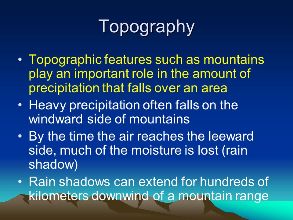 Topography Topographic features such as mountains play an important role in the amount of precipitation that falls over an area Heavy precipitation often falls on the windward side of mountains By the time the air reaches the leeward side, much of the moisture is lost (rain shadow) Rain shadows can extend for hundreds of kilometers downwind of a mountain range