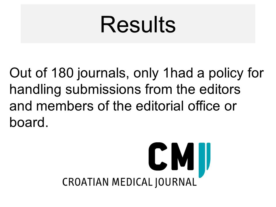 Out of 180 journals, only 1had a policy for handling submissions from the editors and members of the editorial office or board. Results