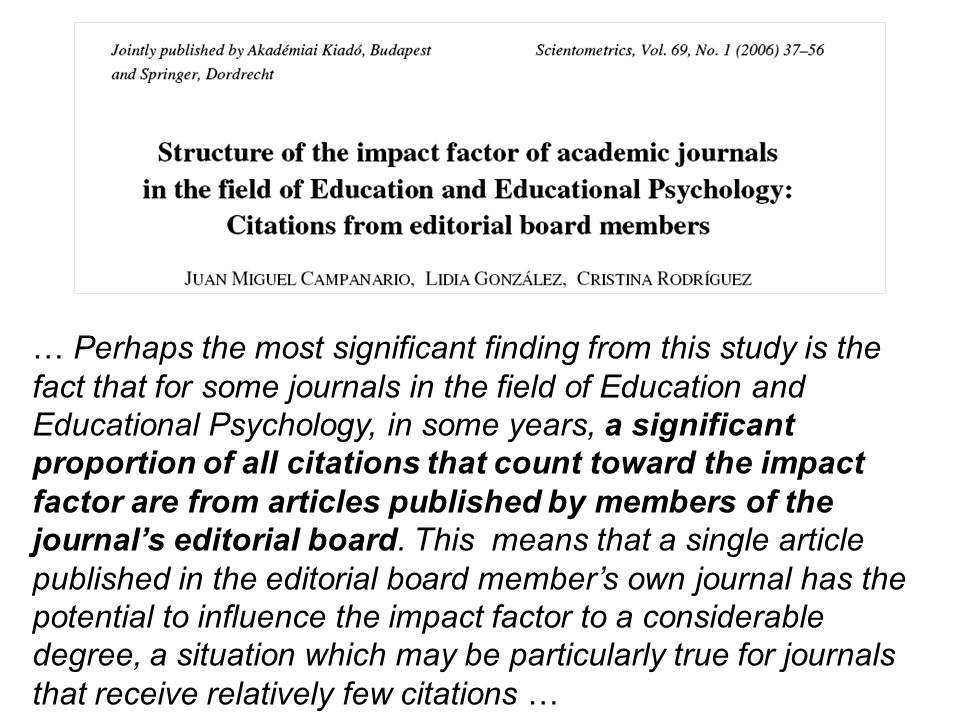 … Perhaps the most significant finding from this study is the fact that for some journals in the field of Education and Educational Psychology, in some years, a significant proportion of all citations that count toward the impact factor are from articles published by members of the journal's editorial board.