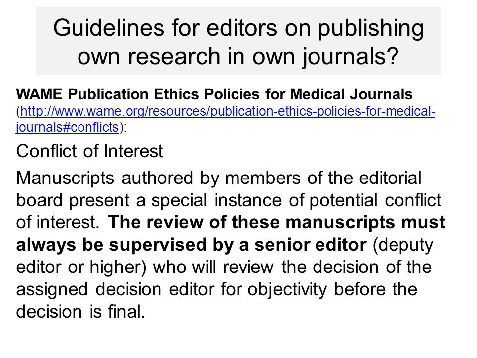 COPE (http://publicationethics.org/case/editor-author-own- journal):http://publicationethics.org/case/editor-author-own- journal The issue here basically revolves around whether it is acceptable for editors to publish their own work in their journals; if it is, then the review process must be made as transparent and rigorous as possible.