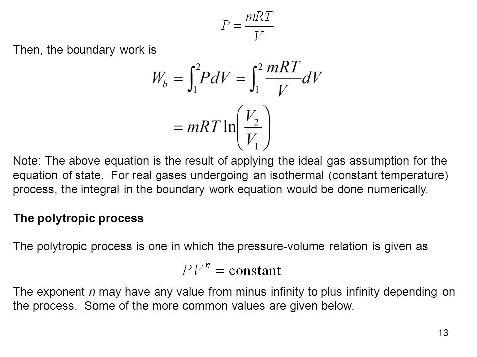 13 Then, the boundary work is Note: The above equation is the result of applying the ideal gas assumption for the equation of state. For real gases un