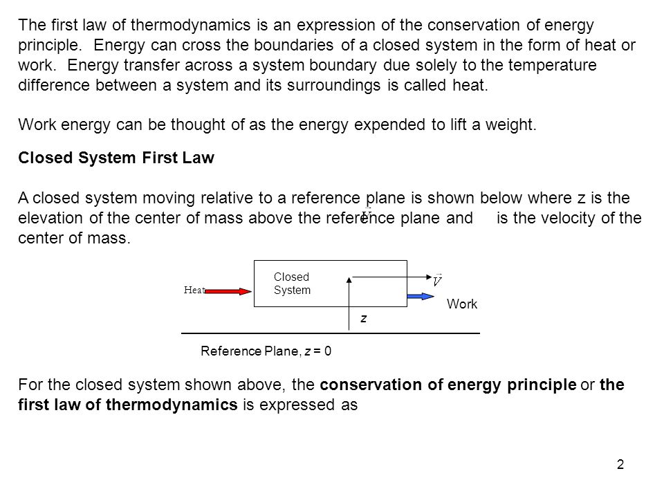2 The first law of thermodynamics is an expression of the conservation of energy principle. Energy can cross the boundaries of a closed system in the