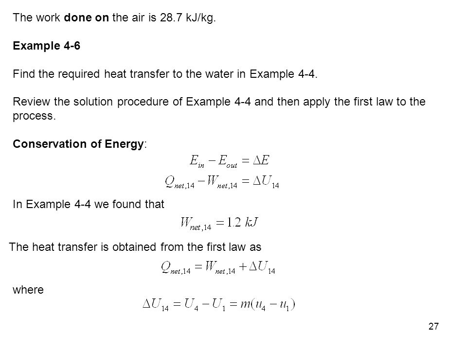 27 The work done on the air is 28.7 kJ/kg. Example 4-6 Find the required heat transfer to the water in Example 4-4. Review the solution procedure of E