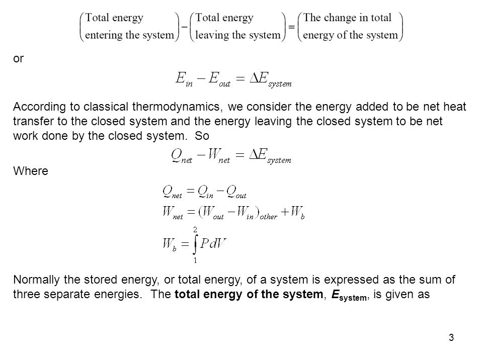 3 or According to classical thermodynamics, we consider the energy added to be net heat transfer to the closed system and the energy leaving the close