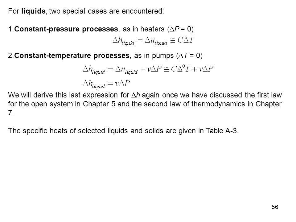 56 For liquids, two special cases are encountered: 1.Constant-pressure processes, as in heaters (  P = 0) 2.Constant-temperature processes, as in pum