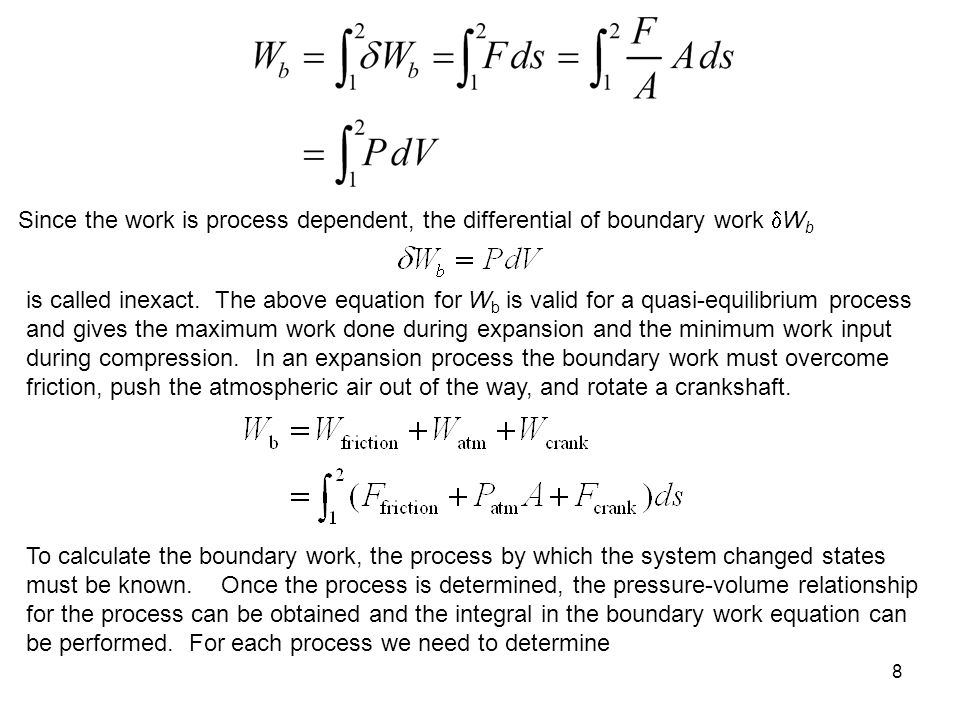 8 Since the work is process dependent, the differential of boundary work  W b is called inexact. The above equation for W b is valid for a quasi-equi
