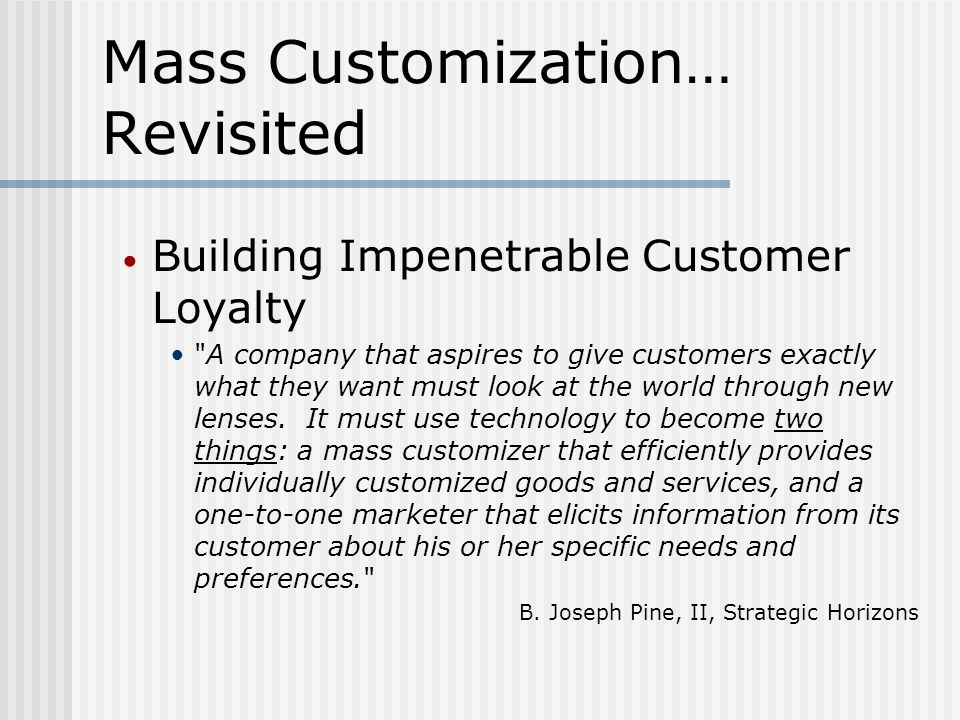 Mass Customization… Revisited Building Impenetrable Customer Loyalty A company that aspires to give customers exactly what they want must look at the world through new lenses.