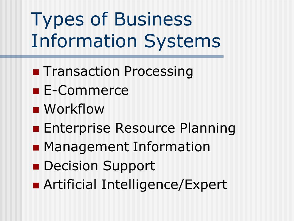 Types of Business Information Systems Transaction Processing E-Commerce Workflow Enterprise Resource Planning Management Information Decision Support Artificial Intelligence/Expert