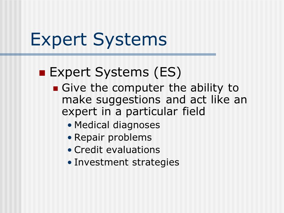 Expert Systems Expert Systems (ES) Give the computer the ability to make suggestions and act like an expert in a particular field Medical diagnoses Repair problems Credit evaluations Investment strategies