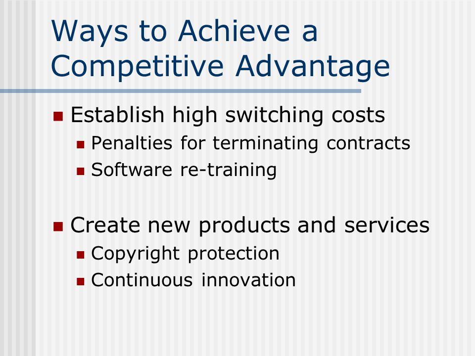 Ways to Achieve a Competitive Advantage Establish high switching costs Penalties for terminating contracts Software re-training Create new products and services Copyright protection Continuous innovation