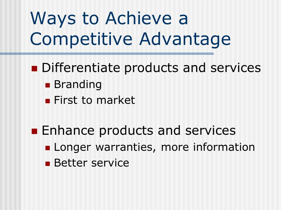 Ways to Achieve a Competitive Advantage Differentiate products and services Branding First to market Enhance products and services Longer warranties, more information Better service