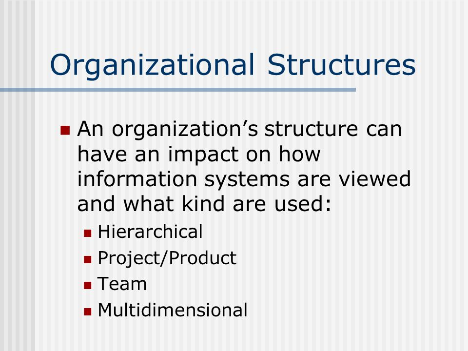 Organizational Structures An organization's structure can have an impact on how information systems are viewed and what kind are used: Hierarchical Project/Product Team Multidimensional