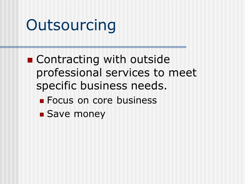 Outsourcing Contracting with outside professional services to meet specific business needs.