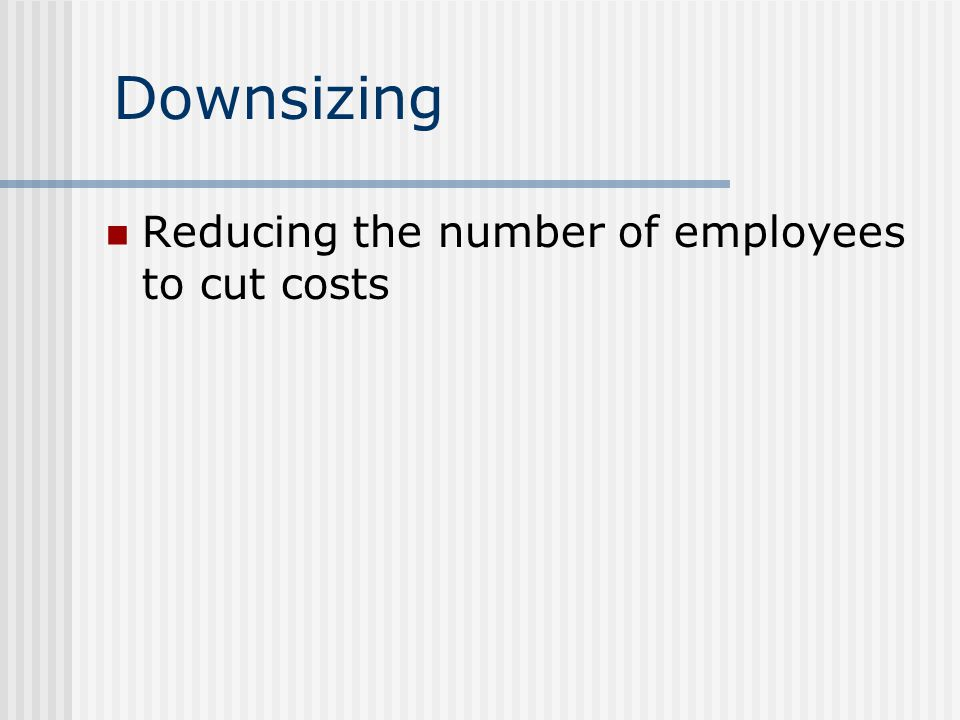 Downsizing Reducing the number of employees to cut costs