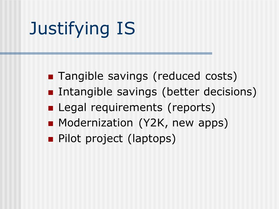 Justifying IS Tangible savings (reduced costs) Intangible savings (better decisions) Legal requirements (reports) Modernization (Y2K, new apps) Pilot project (laptops)
