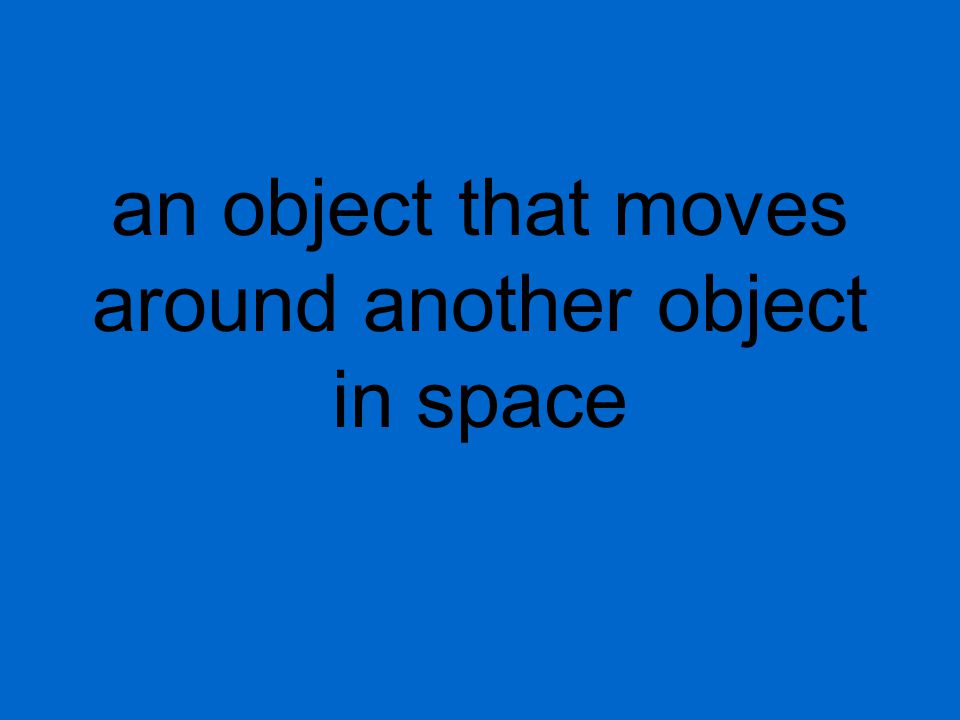 an object that moves around another object in space