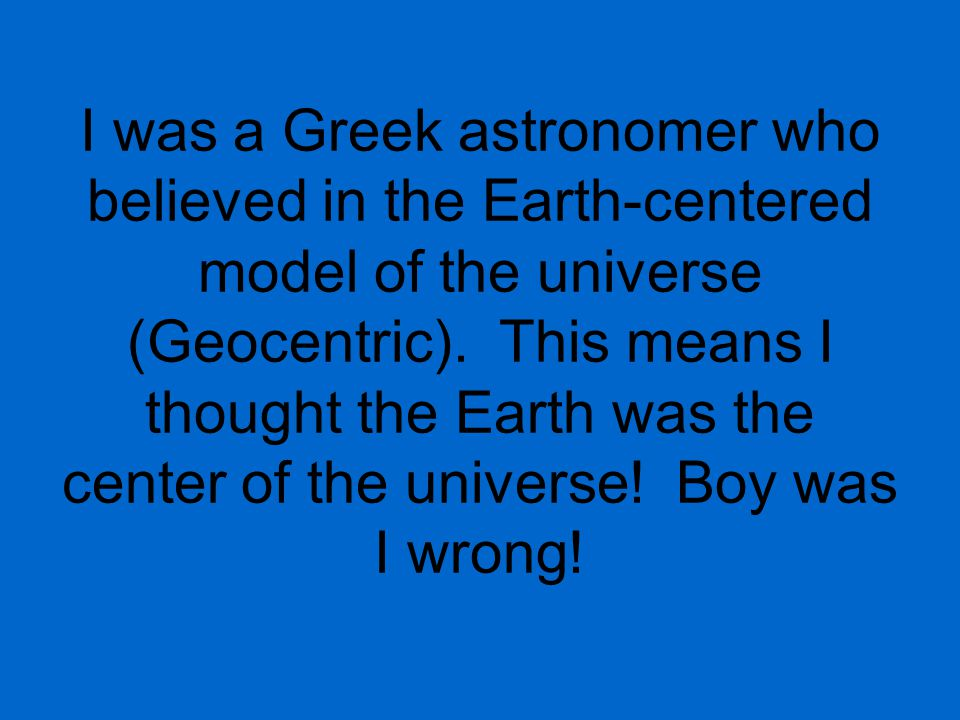 I was a Greek astronomer who believed in the Earth-centered model of the universe (Geocentric).
