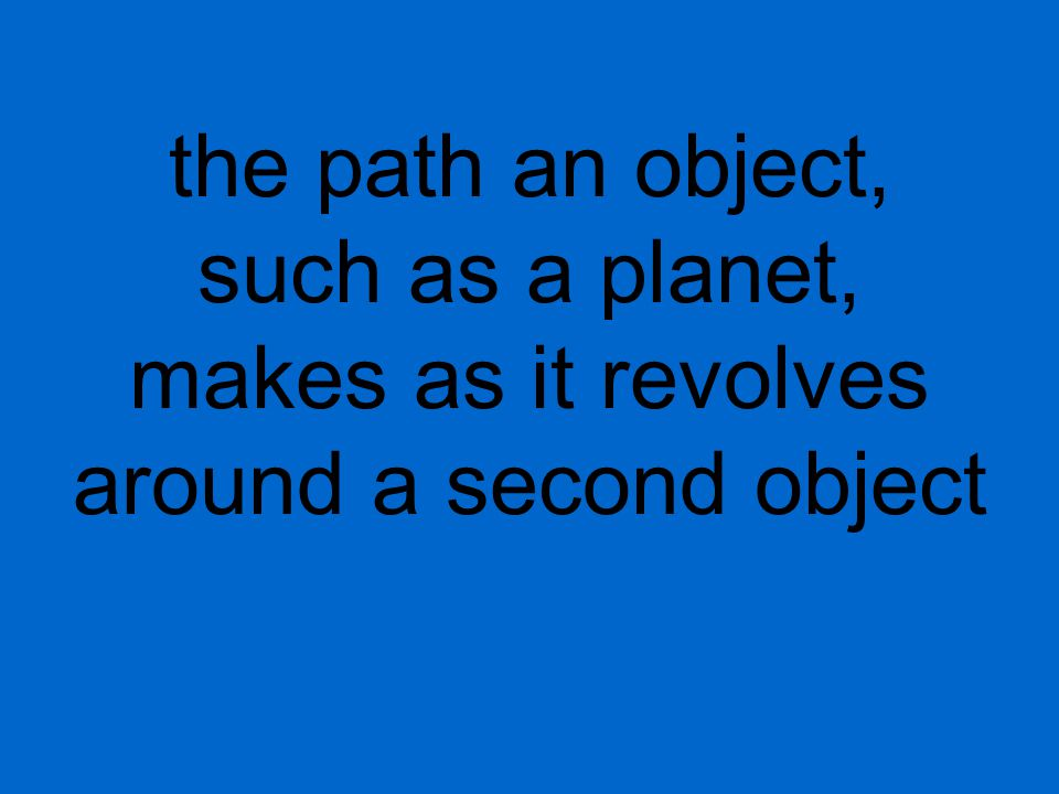 the path an object, such as a planet, makes as it revolves around a second object