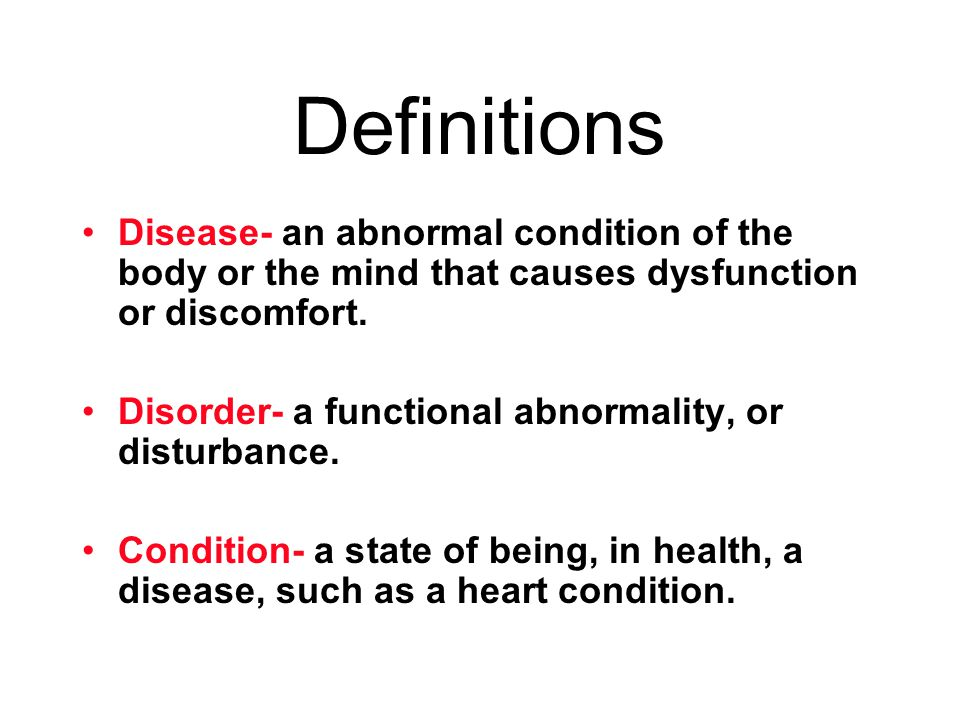 Definitions Disease- an abnormal condition of the body or the mind that causes dysfunction or discomfort. Disorder- a functional abnormality, or distu