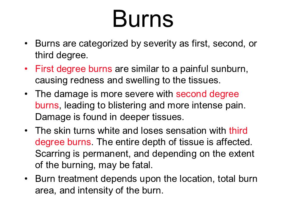 Burns Burns are categorized by severity as first, second, or third degree. First degree burns are similar to a painful sunburn, causing redness and sw