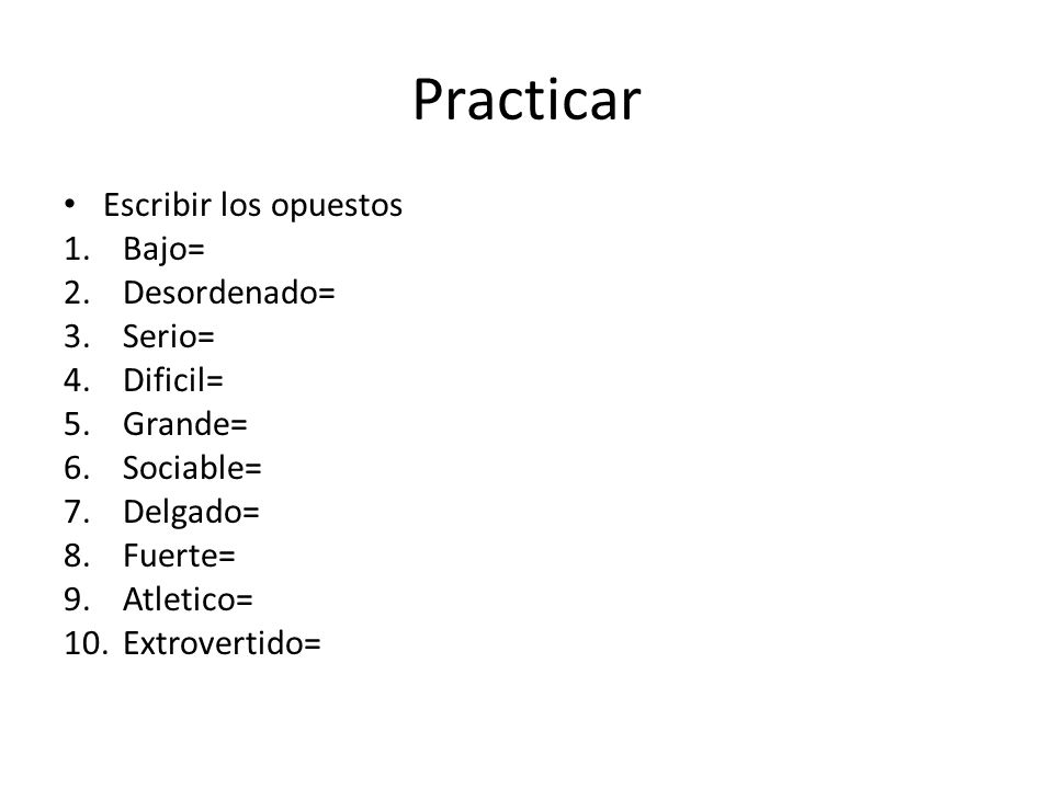 Practicar Escribir los opuestos 1.Bajo= 2.Desordenado= 3.Serio= 4.Dificil= 5.Grande= 6.Sociable= 7.Delgado= 8.Fuerte= 9.Atletico= 10.Extrovertido=