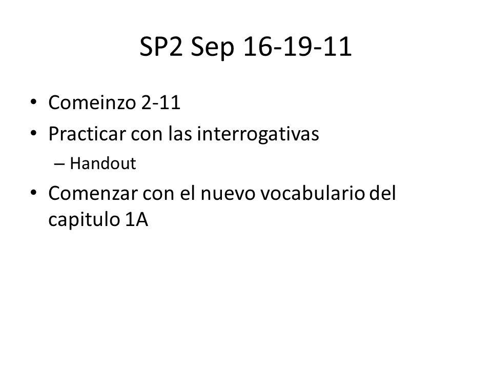SP2 Sep 16-19-11 Comeinzo 2-11 Practicar con las interrogativas – Handout Comenzar con el nuevo vocabulario del capitulo 1A