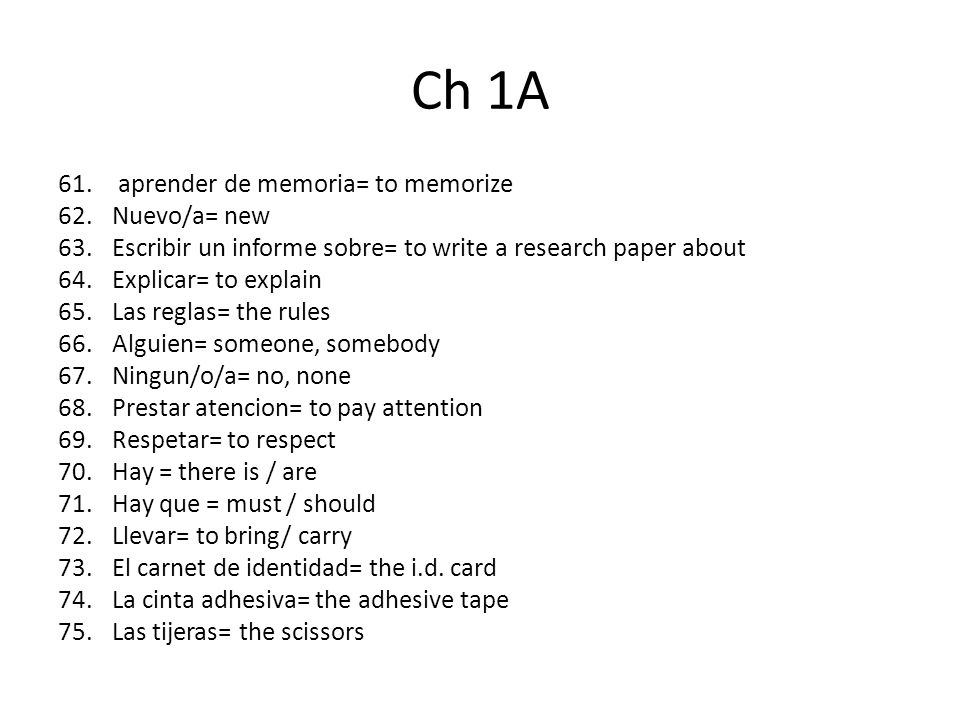 Cap 1A 76.Materiales= the materials 77.La grapadora= the stapler 78.Entregar= to turn in 79.Entregar la tarea a tiempo= to turn-in the homework on time 80.Estar en el asiento = be seated 81.Cuando la clase empieza= when the class begins 82.Hacer una pregunta= to ask a question 83.Pedir ayuda= to ask for help 84.Entender (e-ie)= to understand 85.Contestar= to answer 86.Se prohibe= it is forbidden/ it is not allowed 87.Ir al armario= to go to the locker 88.Almorzar= to have lunch 89.Alguno/a= some 90.Conocer= to know