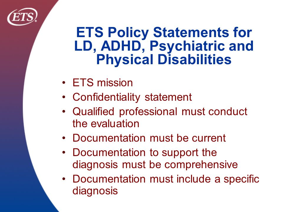 ETS Confidential & Proprietary ETS Policy Statements for LD, ADHD, Psychiatric and Physical Disabilities Documentation must include a description of the current functional limitations Actual test scores from standardized instruments must be provided Each accommodation recommended by the evaluator must include a rationale Alternative diagnoses or explanations should be ruled out