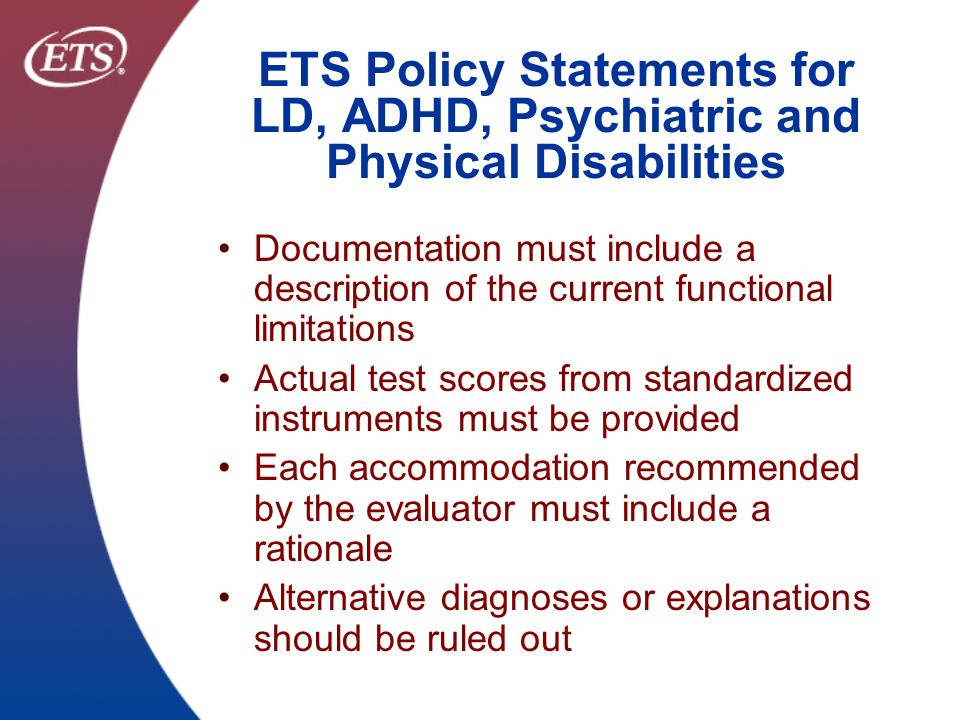 ETS Confidential & Proprietary Sources of Accommodation Conflicts 1.Accommodation requests are too sweeping and include student's learning preferences 2.Accommodations may be presented as a menu of options for students to try out and may not be supported by data 3.Evaluators often recommend multiple accommodations (i.e., a laundry list) for a specific functional limitation