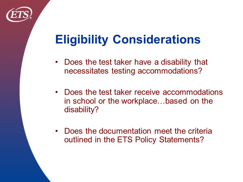 ETS Confidential & Proprietary New ETS policy on LD and LD/ADHD Documentation Shelf Life A complete diagnostic reevaluation is no longer necessary for basic accommodations (time and one half and/or additional rest breaks) if ALL of the following apply: Test taker has a longstanding learning disability, or learning disability with ADHD (LD/ADHD); and Test taker has provided ETS with a signed Certification of Eligibility (COE) that attests that the documentation is written in accordance with the ETS Documentation Criteria using adult measures (e.g., WAIS-III, Woodcock-Johnson III, etc.); and Test taker has a history of receiving accommodations on campus or on the job.