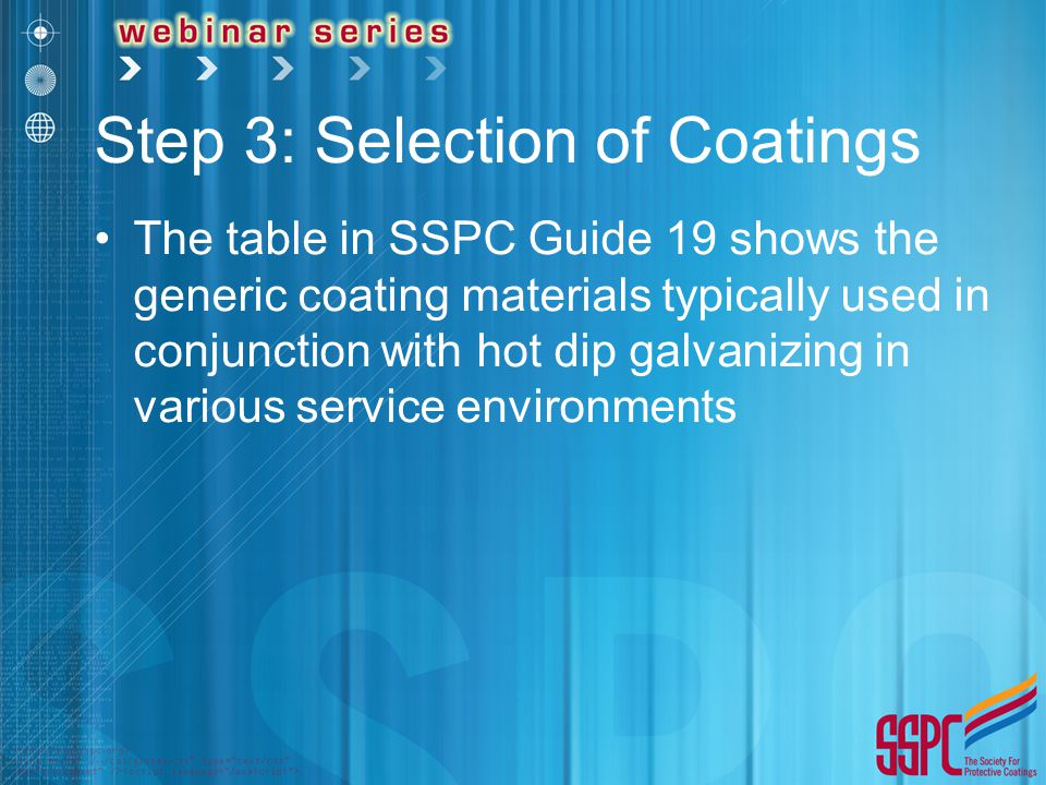 Step 3: Selection of Coatings The table in SSPC Guide 19 shows the generic coating materials typically used in conjunction with hot dip galvanizing in various service environments