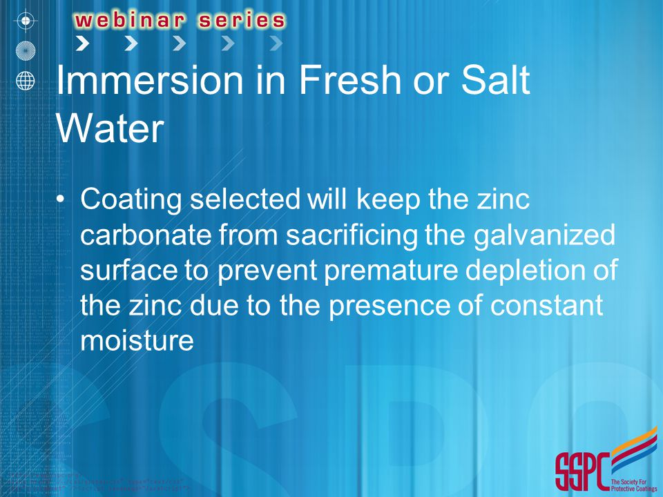 Immersion in Fresh or Salt Water Coating selected will keep the zinc carbonate from sacrificing the galvanized surface to prevent premature depletion of the zinc due to the presence of constant moisture