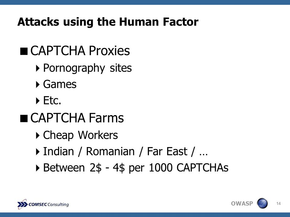 OWASP 14 Attacks using the Human Factor  CAPTCHA Proxies  Pornography sites  Games  Etc.  CAPTCHA Farms  Cheap Workers  Indian / Romanian / Far
