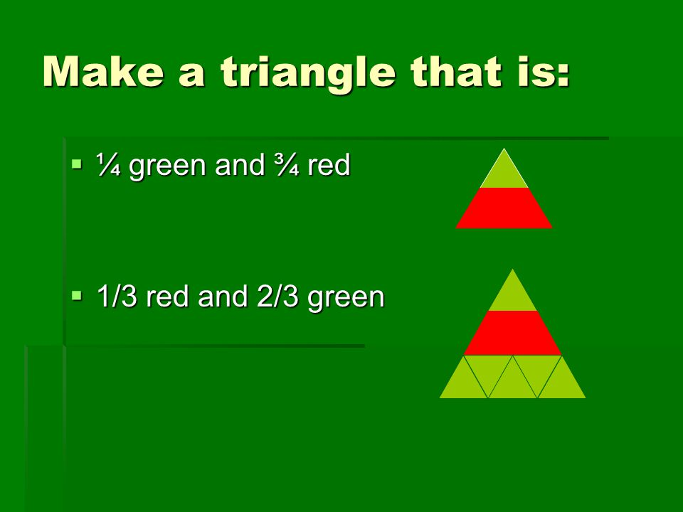Make a triangle that is:  ¼ green and ¾ red  1/3 red and 2/3 green