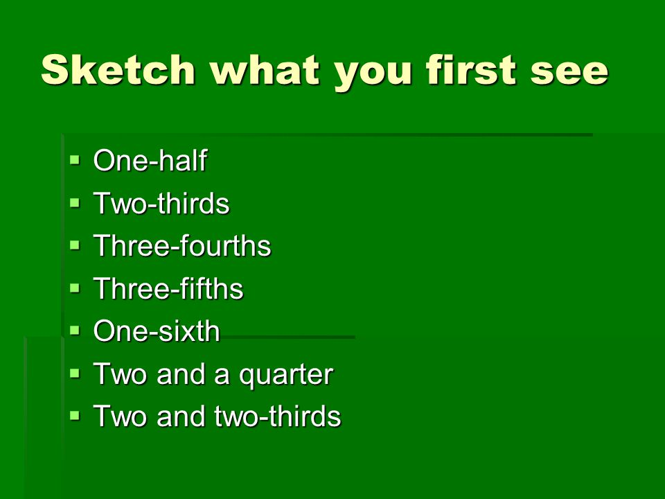 Sketch what you first see  One-half  Two-thirds  Three-fourths