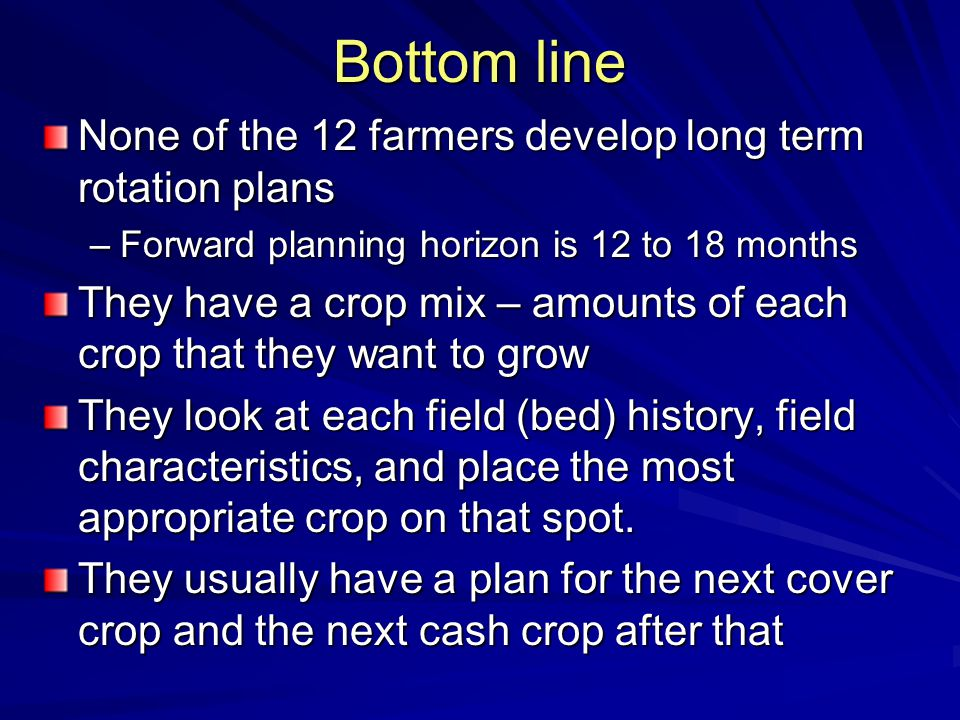 Bottom line None of the 12 farmers develop long term rotation plans –Forward planning horizon is 12 to 18 months They have a crop mix – amounts of each crop that they want to grow They look at each field (bed) history, field characteristics, and place the most appropriate crop on that spot.