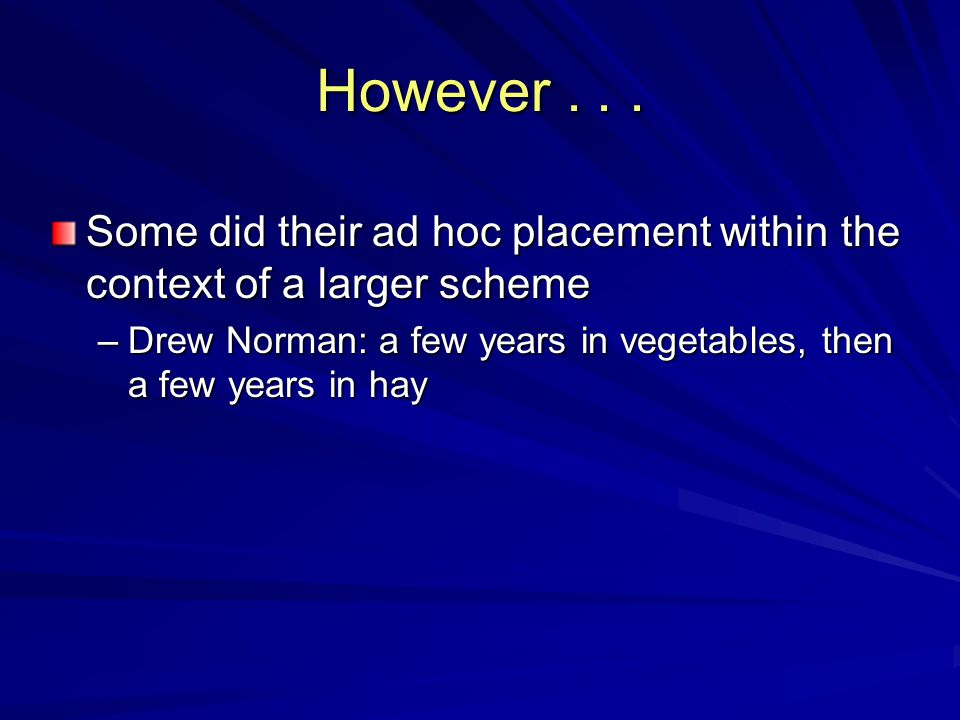 However... Some did their ad hoc placement within the context of a larger scheme –Drew Norman: a few years in vegetables, then a few years in hay