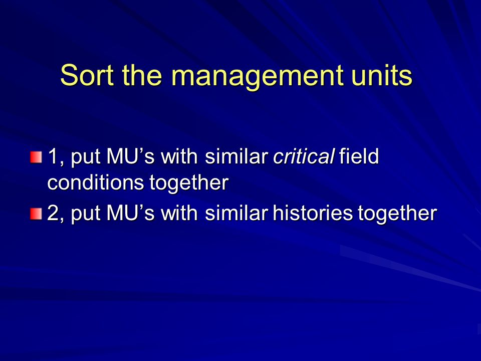 Sort the management units 1, put MU's with similar critical field conditions together 2, put MU's with similar histories together