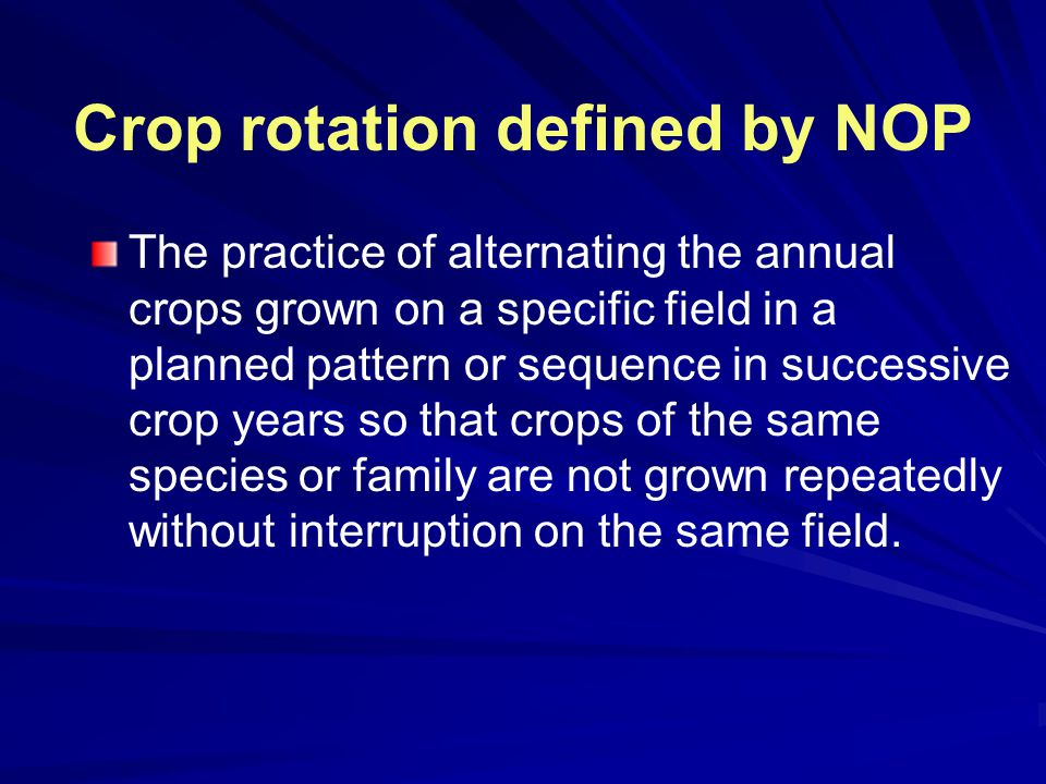 Crop rotation defined by NOP The practice of alternating the annual crops grown on a specific field in a planned pattern or sequence in successive crop years so that crops of the same species or family are not grown repeatedly without interruption on the same field.