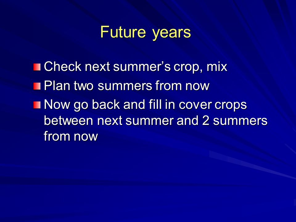 Future years Check next summer's crop, mix Plan two summers from now Now go back and fill in cover crops between next summer and 2 summers from now