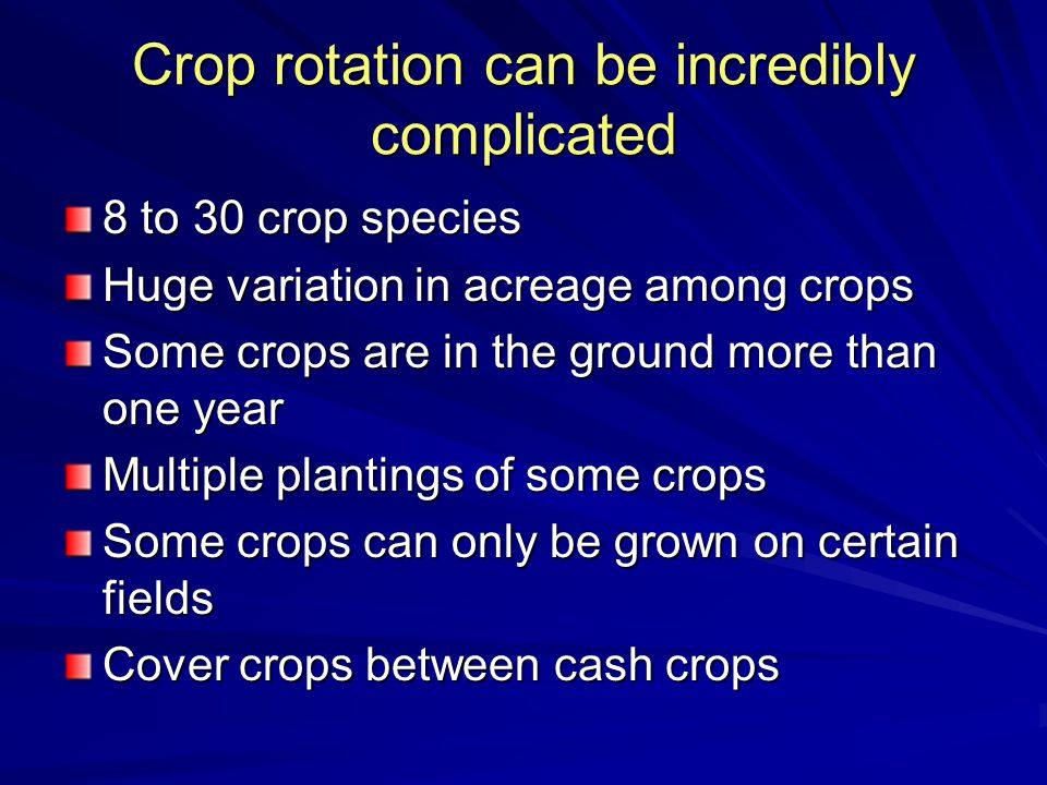 Crop rotation can be incredibly complicated 8 to 30 crop species Huge variation in acreage among crops Some crops are in the ground more than one year Multiple plantings of some crops Some crops can only be grown on certain fields Cover crops between cash crops