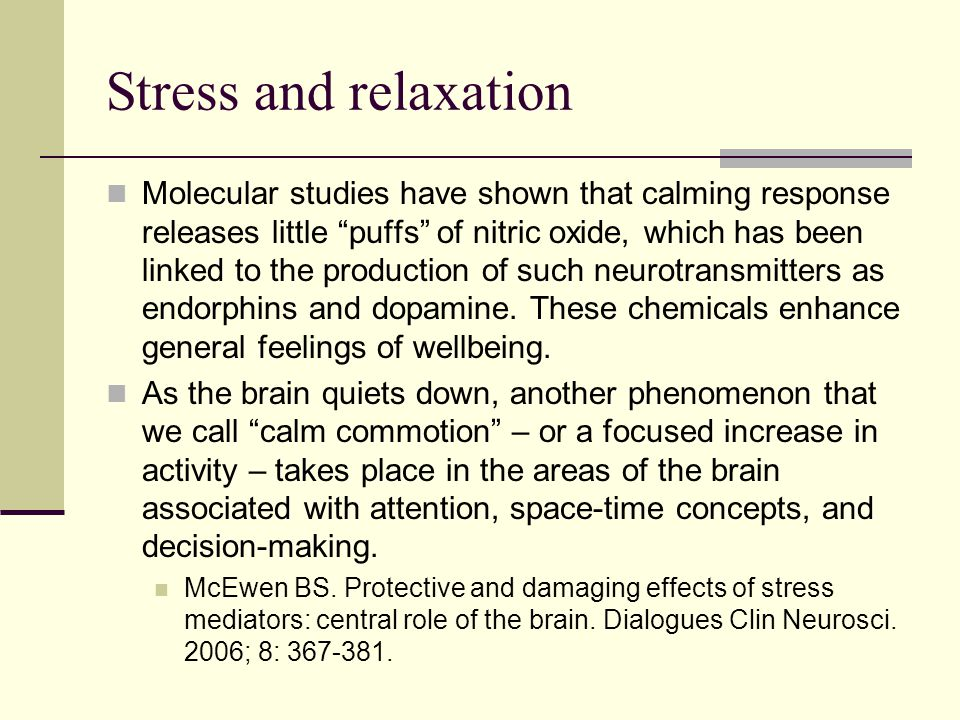 Stress and relaxation Molecular studies have shown that calming response releases little puffs of nitric oxide, which has been linked to the production of such neurotransmitters as endorphins and dopamine.