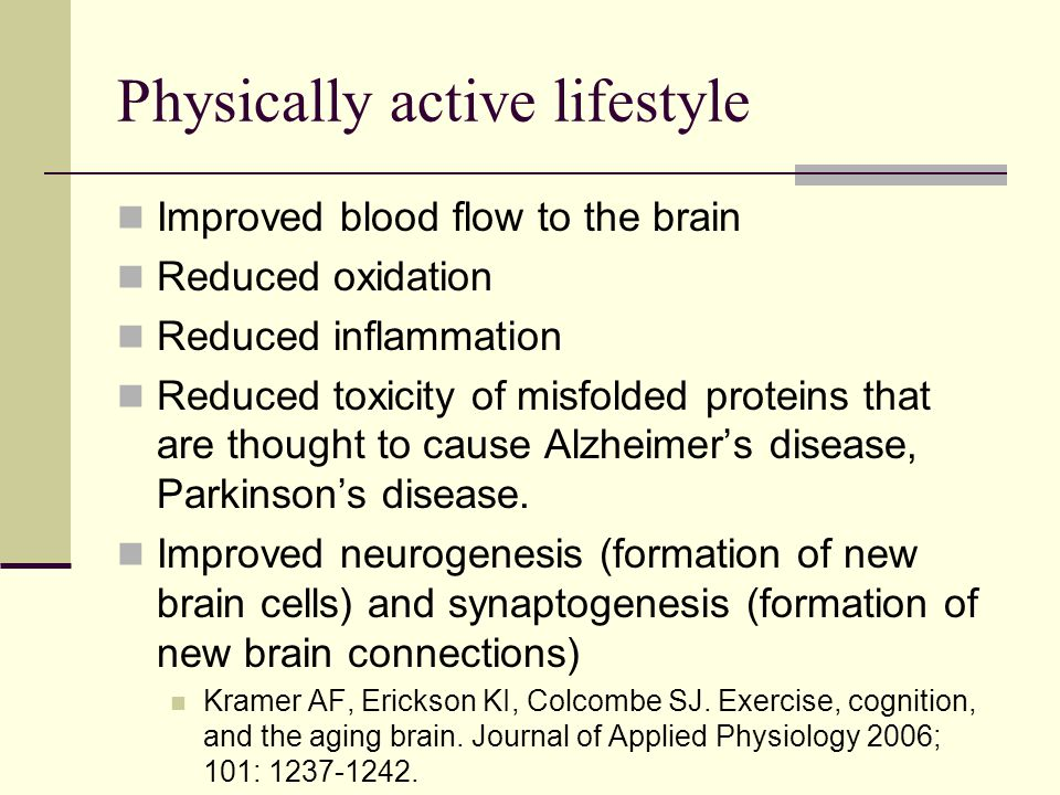 Physically active lifestyle Improved blood flow to the brain Reduced oxidation Reduced inflammation Reduced toxicity of misfolded proteins that are thought to cause Alzheimer's disease, Parkinson's disease.