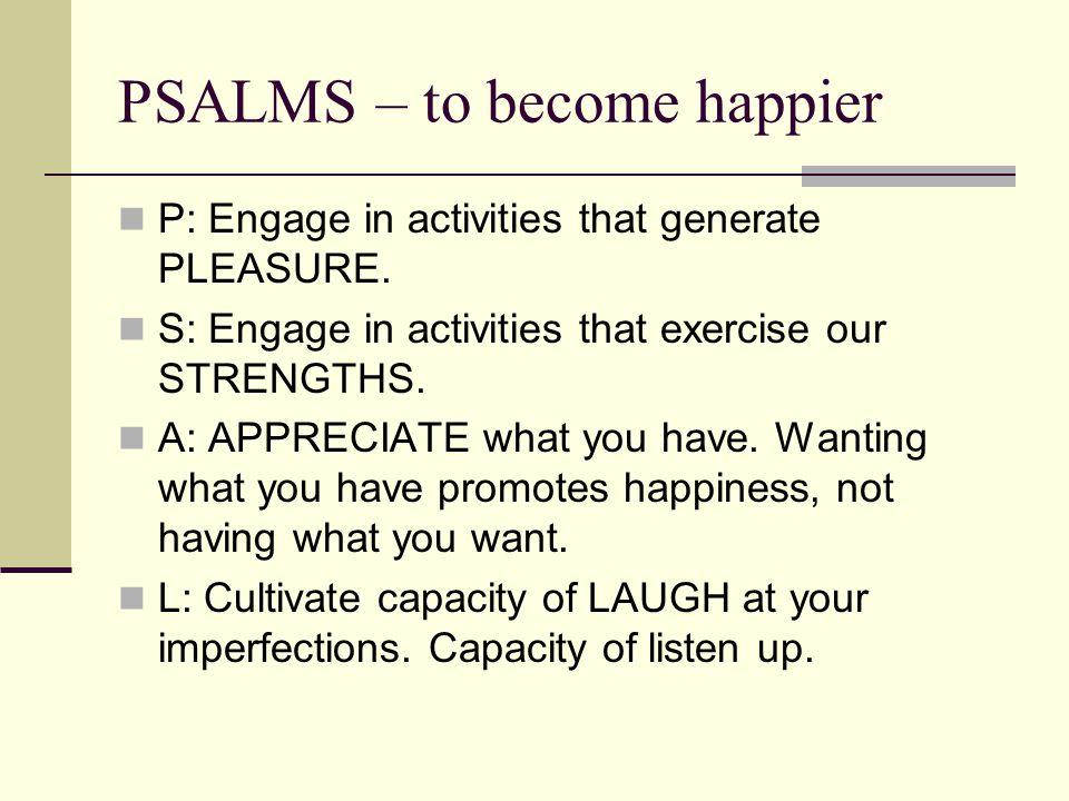 PSALMS – to become happier P: Engage in activities that generate PLEASURE.