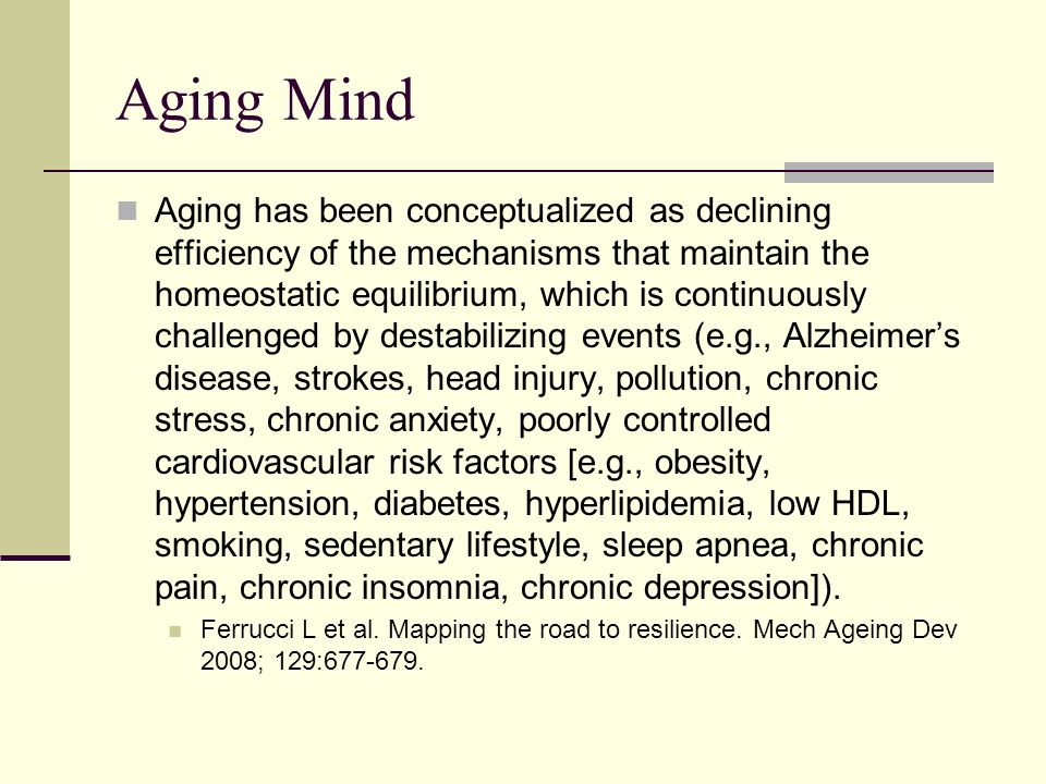 Aging Mind Aging has been conceptualized as declining efficiency of the mechanisms that maintain the homeostatic equilibrium, which is continuously challenged by destabilizing events (e.g., Alzheimer's disease, strokes, head injury, pollution, chronic stress, chronic anxiety, poorly controlled cardiovascular risk factors [e.g., obesity, hypertension, diabetes, hyperlipidemia, low HDL, smoking, sedentary lifestyle, sleep apnea, chronic pain, chronic insomnia, chronic depression]).