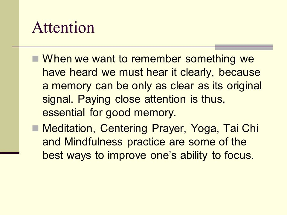 Attention When we want to remember something we have heard we must hear it clearly, because a memory can be only as clear as its original signal.
