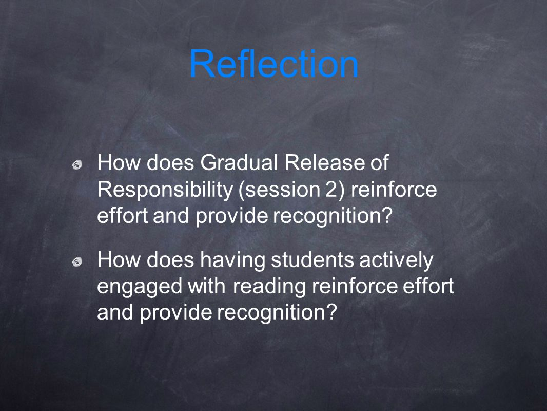 How does Gradual Release of Responsibility (session 2) reinforce effort and provide recognition? How does having students actively engaged with readin