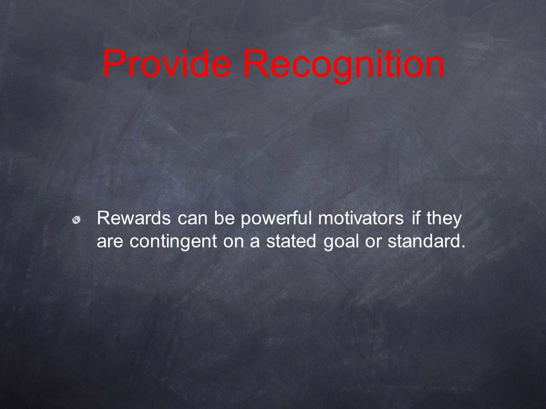 Rewards can be powerful motivators if they are contingent on a stated goal or standard. Provide Recognition