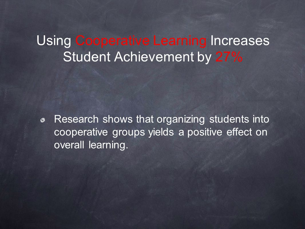 Research shows that organizing students into cooperative groups yields a positive effect on overall learning. Using Cooperative Learning Increases Stu